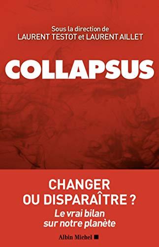 Collapsus : changer ou disparaître ? : le vrai bilan sur notre planète / sous la direction de Laurent Testot et Laurent Aillet